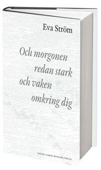 Eva Ströms Och morgonen redan stark och vaken omkring dig.