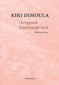 Kiki Dimoulas i kroppens främmande land: Dikter 1956-2014
